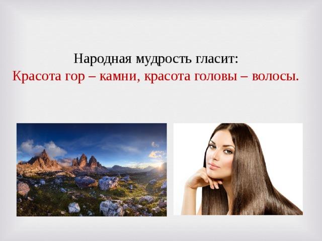 Народная мудрость гласит: Красота гор – камни, красота головы – волосы.