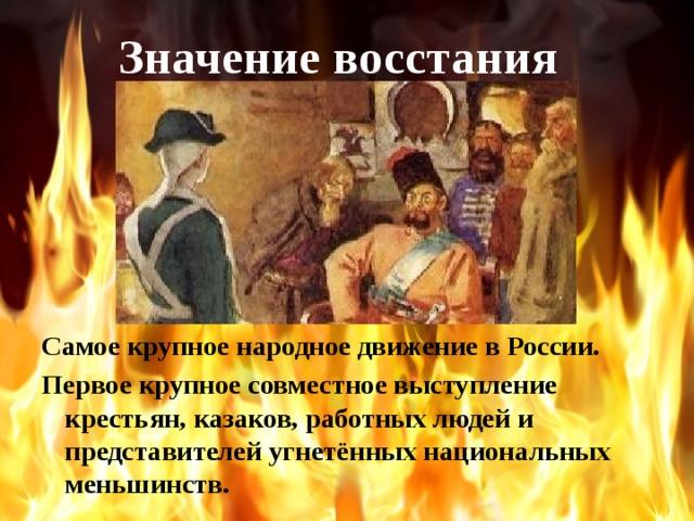 Значение восстания Самое крупное народное движение в России. Первое крупное совместное выступление крестьян, казаков, работных людей и представителей угнетённых национальных меньшинств.