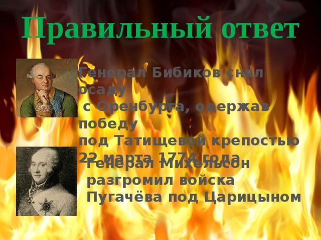 Правильный ответ Генерал Бибиков снял осаду  с Оренбурга, одержав победу под Татищевой крепостью 22 марта 1774 года Генерал Михельсон разгромил войска Пугачёва под Царицыном