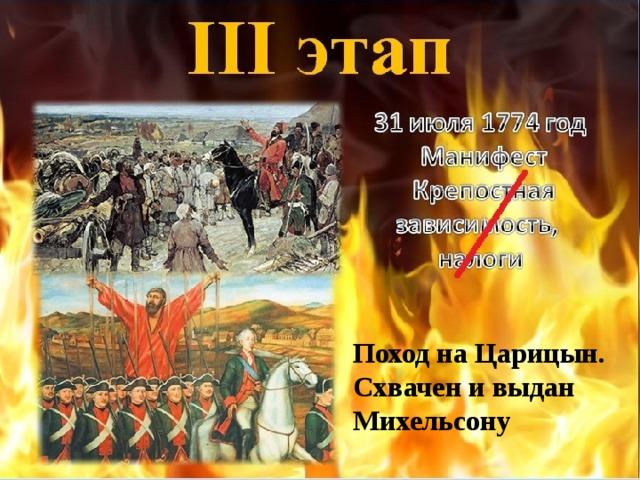 III этап 31 июля 1774 год  Манифест  Крепостная зависимость, налоги Поход на Царицын. Схвачен и выдан Михельсону
