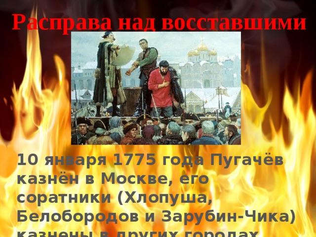 Расправа над восставшими 10 января 1775 года Пугачёв казнён в Москве, его соратники (Хлопуша, Белобородов и Зарубин-Чика) казнены в других городах