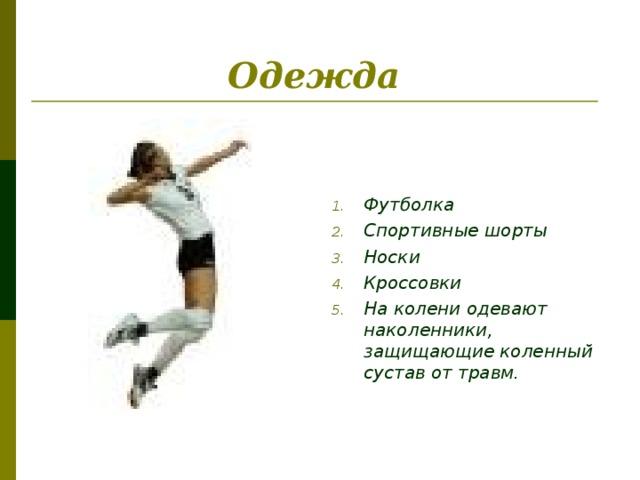 Одежда     Футболка Спортивные шорты Носки Кроссовки На колени одевают наколенники, защищающие коленный сустав от травм.