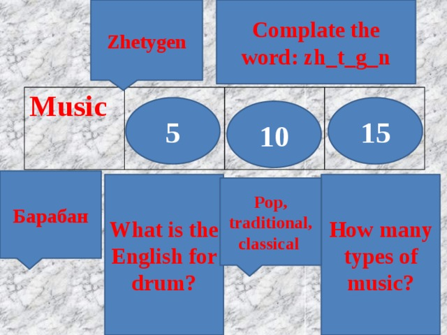 Zhetygen Complate the word: zh_t_g_n Music 5 15 10 Барабан What is the English for drum? How many types of music? Pop, traditional, classical