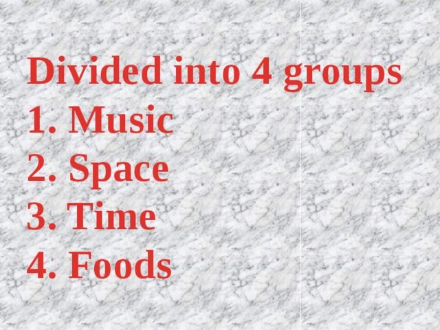 Divided into 4 groups  1. Music  2. Space  3. Time  4. Foods