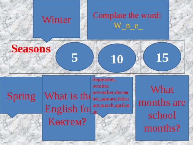 Complate the word: Winter W_n_e_ Seasons 5 15 10 What is the English for Көктем? What months are school months? Spring September, october, november,december,january,february,march,april,may
