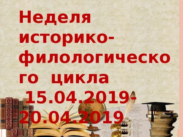 Неделя историко-филологического цикла  15.04.2019- 20.04.2019
