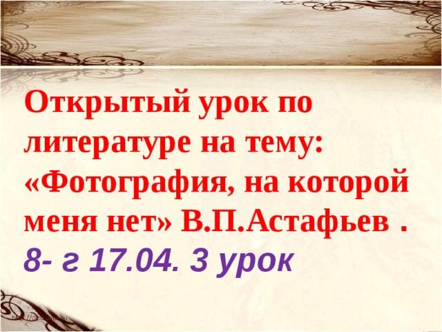 Открытый урок по литературе на тему: «Фотография, на которой меня нет» В.П.Астафьев . 8- г 17.04. 3 урок