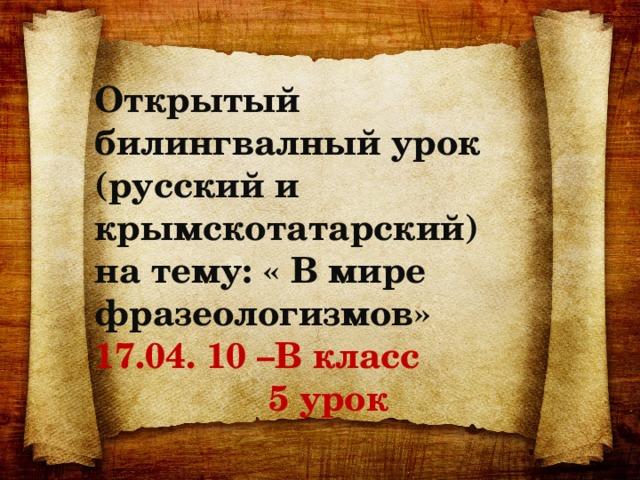 Открытый билингвалный урок (русский и крымскотатарский) на тему: « В мире фразеологизмов» 17.04. 10 –В класс  5 урок