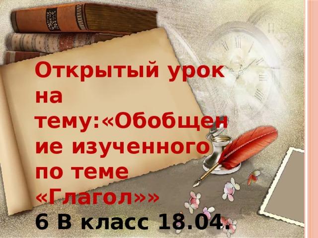 Открытый урок на тему:«Обобщение изученного по теме «Глагол»» 6 В класс 18.04. 3 урок