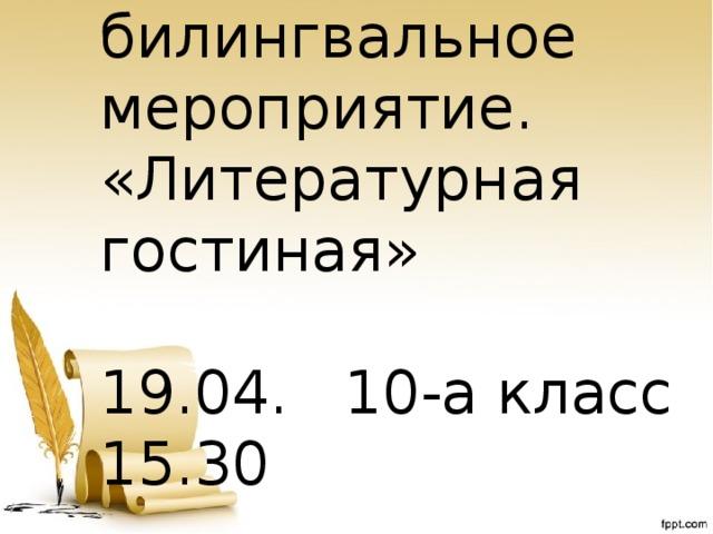 Открытое билингвальное мероприятие. «Литературная гостиная» 19.04. 10-а класс 15.30