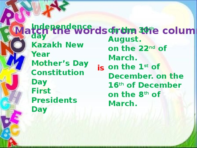Independence day Kazakh New Year Mother's Day Constitution Day First Presidents Day Match the words from the columns . on the 30 th August. on the 22 nd of March. on the 1 st of December. on the 16 th of December on the 8 th of March. is