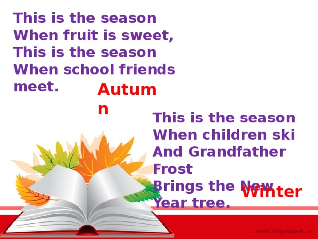 This is the season When fruit is sweet, This is the season When school friends meet. Autumn This is the season When children ski And Grandfather Frost Brings the New Year tree. Winter