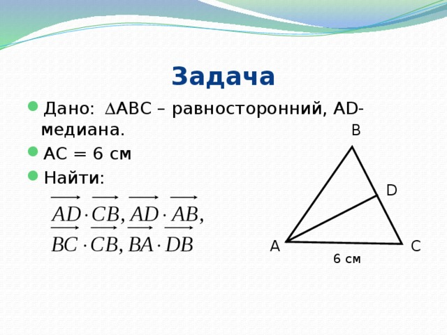 Задача Дано:    АВС – равносторонний, AD-медиана. АС = 6 см Найти: В D А С 6 см
