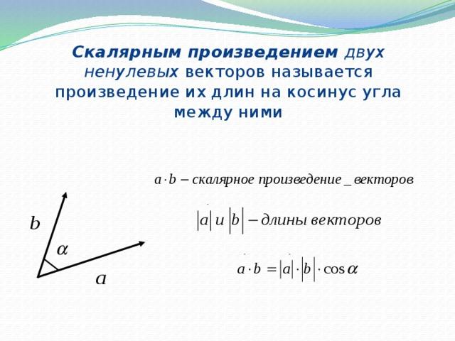 Скалярным произведением двух ненулевых векторов называется произведение их длин на косинус угла между ними