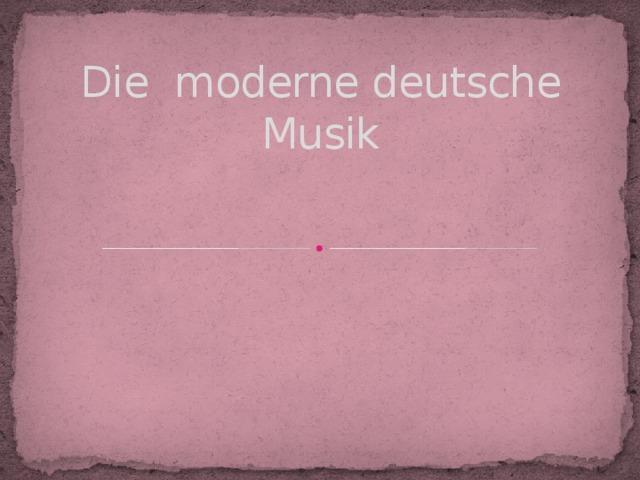 Петрук Ю.А,учитель немецкого языка, МБОУСОШ№10, Кострома Die moderne deutsche Musik