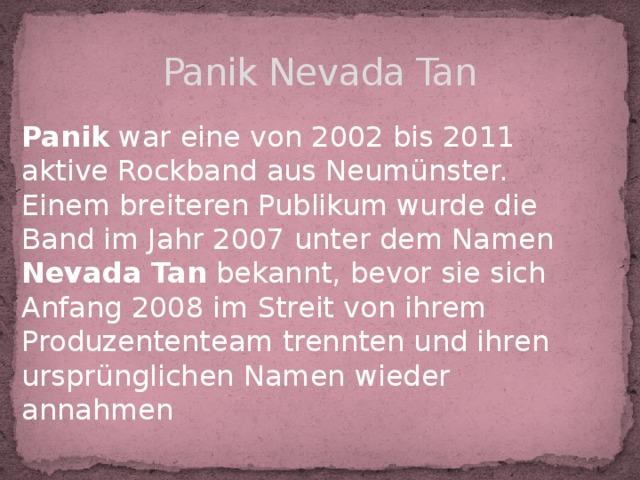Panik Nevada Tan Panik war eine von 2002 bis 2011 aktive Rockband aus Neumünster. Einem breiteren Publikum wurde die Band im Jahr 2007 unter dem Namen Nevada Tan bekannt, bevor sie sich Anfang 2008 im Streit von ihrem Produzententeam trennten und ihren ursprünglichen Namen wieder annahmen