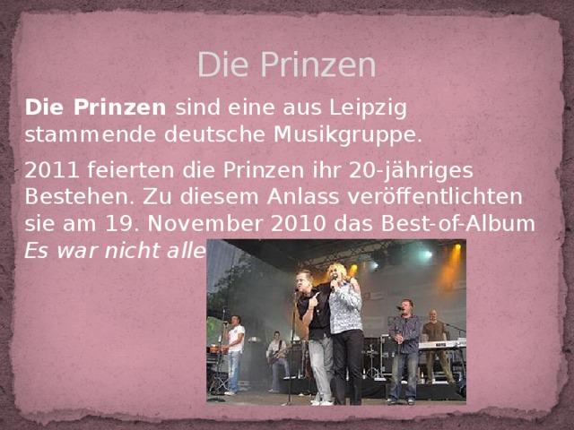 Die Prinzen Die Prinzen sind eine aus Leipzig stammende deutsche Musikgruppe. 2011 feierten die Prinzen ihr 20-jähriges Bestehen. Zu diesem Anlass veröffentlichten sie am 19. November 2010 das Best-of-Album Es war nicht alles schlecht .