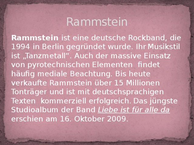 """Rammstein Rammstein ist eine deutsche Rockband, die 1994 in Berlin gegründet wurde. Ihr  Musikstil ist """"Tanzmetall"""". Auch der massive Einsatz von pyrotechnischen Elementen  findet häufig mediale Beachtung. Bis heute verkaufte Rammstein über 15 Millionen Tonträger und ist mit deutschsprachigen Texten kommerziell erfolgreich.  Das jüngste Studioalbum der Band Liebe ist für alle da erschien am 16. Oktober 2009."""