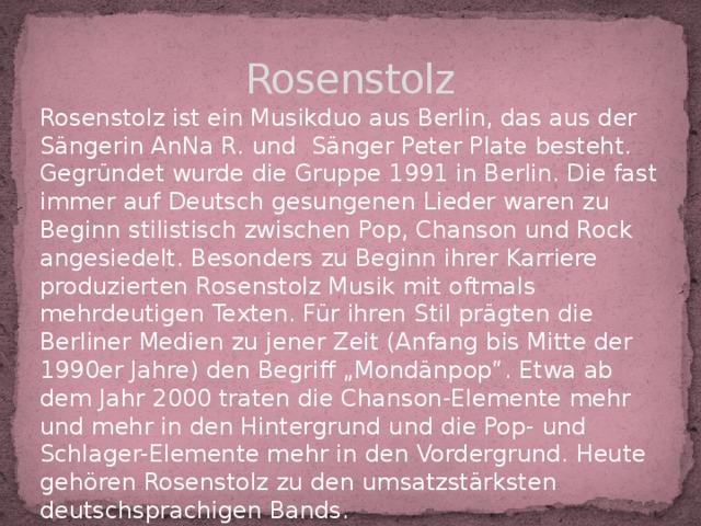 """Rosenstolz Rosenstolz ist ein Musikduo aus Berlin, das aus der Sängerin AnNa R. und Sänger Peter Plate besteht. Gegründet wurde die Gruppe 1991 in Berlin. Die fast immer auf Deutsch gesungenen Lieder waren zu Beginn stilistisch zwischen Pop, Chanson und Rock angesiedelt. Besonders zu Beginn ihrer Karriere produzierten Rosenstolz Musik mit oftmals mehrdeutigen Texten. Für ihren Stil prägten die Berliner Medien zu jener Zeit (Anfang bis Mitte der 1990er Jahre) den Begriff """"Mondänpop"""". Etwa ab dem Jahr 2000 traten die Chanson-Elemente mehr und mehr in den Hintergrund und die Pop- und Schlager-Elemente mehr in den Vordergrund. Heute gehören Rosenstolz zu den umsatzstärksten deutschsprachigen Bands."""