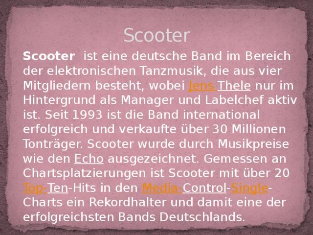 Scooter Scooter ist eine deutsche Band im Bereich der elektronischen Tanzmusik, die aus vier Mitgliedern besteht, wobei Jens Thele nur im Hintergrund als Manager und Labelchef aktiv ist. Seit 1993 ist die Band international erfolgreich und verkaufte über 30 Millionen Tonträger. Scooter wurde durch Musikpreise wie den Echo ausgezeichnet. Gemessen an Chartsplatzierungen ist Scooter mit über 20 Top- Ten -Hits in den Media- Control - Single -Charts ein Rekordhalter und damit eine der erfolgreichsten Bands Deutschlands.