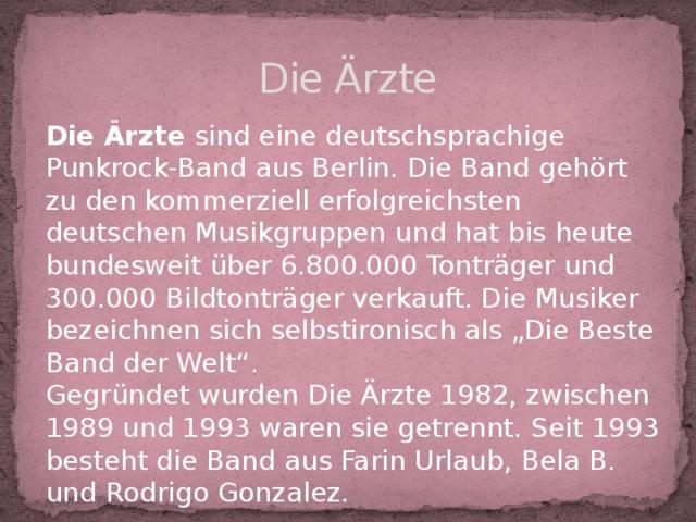 """Die Ärzte Die Ärzte sind eine deutschsprachige Punkrock-Band aus Berlin. Die Band gehört zu den kommerziell erfolgreichsten deutschen Musikgruppen und hat bis heute bundesweit über 6.800.000 Tonträger und 300.000 Bildtonträger verkauft. Die Musiker bezeichnen sich selbstironisch als """"Die Beste Band der Welt"""". Gegründet wurden Die Ärzte 1982, zwischen 1989 und 1993 waren sie getrennt. Seit 1993 besteht die Band aus Farin Urlaub, Bela B. und Rodrigo Gonzalez."""