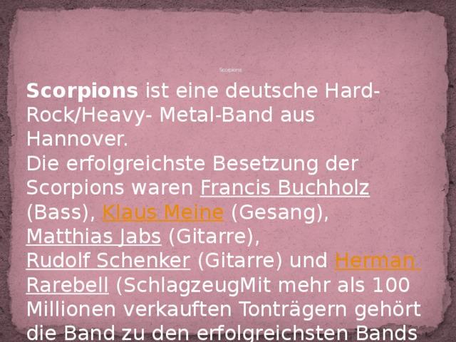 Scorpions   Scorpions ist eine deutsche Hard- Rock/Heavy- Metal-Band aus Hannover. Die erfolgreichste Besetzung der Scorpions waren Francis Buchholz (Bass), Klaus Meine (Gesang), Matthias Jabs (Gitarre), Rudolf Schenker (Gitarre) und Herman Rarebell (SchlagzeugMit mehr als 100 Millionen verkauften Tonträgern gehört die Band zu den erfolgreichsten Bands der Musikgeschichte.