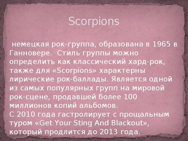 Scorpions  немецкая рок-группа, образована в 1965 в Ганновере. Стиль группы можно определить как классический хард-рок, также для «Scorpions» характерны лирические рок-баллады. Является одной из самых популярных групп на мировой рок-сцене, продавшей более 100 миллионов копий альбомов. С 2010 года гастролирует с прощальным туром «Get Your Sting And Blackout», который продлится до 2013 года.