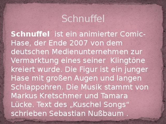 """Schnuffel Schnuffel ist ein animierter Comic-Hase, der Ende 2007 von dem deutschen Medienunternehmen zur Vermarktung eines seiner Klingtöne kreiert wurde. Die Figur ist ein junger Hase mit großen Augen und langen Schlappohren. Die Musik stammt von Markus Kretschmer und Tamara Lücke. Text des """"Kuschel Songs"""" schrieben Sebastian Nußbaum ."""