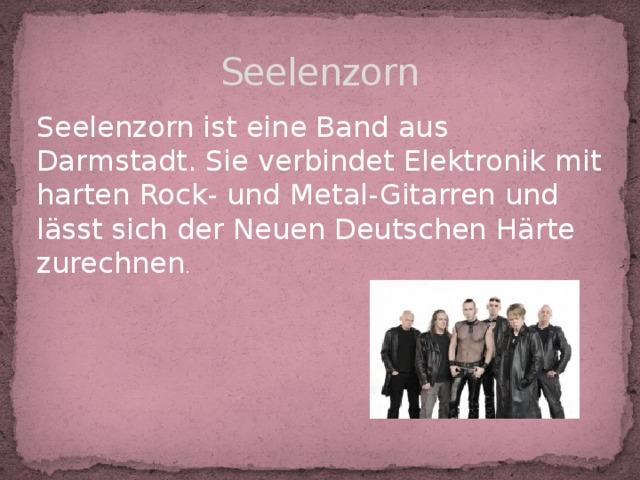Seelenzorn Seelenzorn ist eine Band aus Darmstadt. Sie verbindet Elektronik mit harten Rock- und Metal-Gitarren und lässt sich der Neuen Deutschen Härte zurechnen .