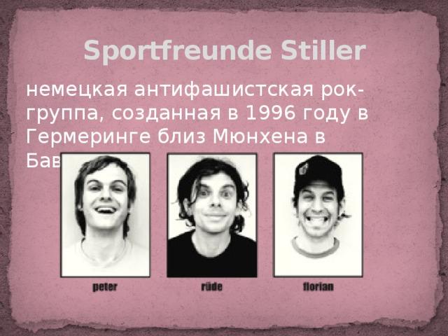 Sportfreunde Stiller немецкая антифашистская рок-группа, созданная в 1996 году в Гермеринге близ Мюнхена в Баварии.