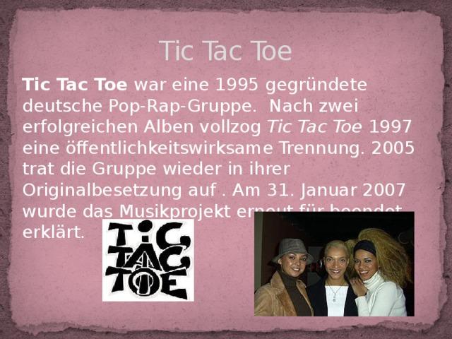Tic Tac Toe Tic Tac Toe war eine 1995 gegründete deutsche Pop-Rap-Gruppe. Nach zwei erfolgreichen Alben vollzog Tic Tac Toe 1997 eine öffentlichkeitswirksame Trennung. 2005 trat die Gruppe wieder in ihrer Originalbesetzung auf . Am 31. Januar 2007 wurde das Musikprojekt erneut für beendet erklärt.