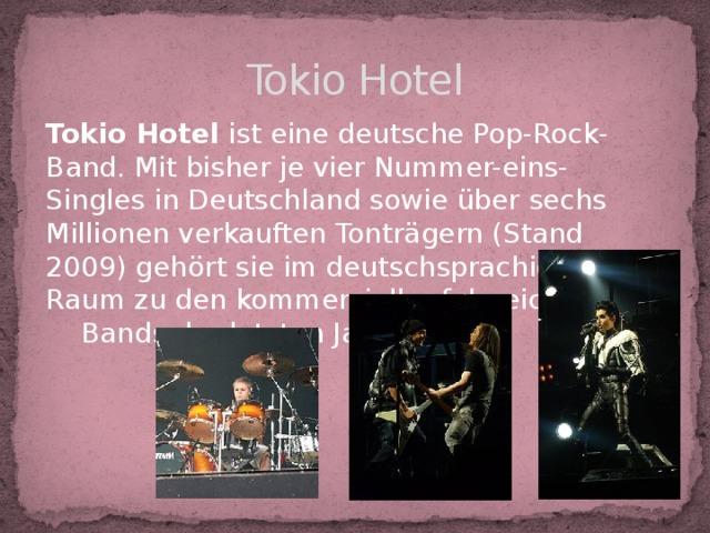 Tokio Hotel Tokio Hotel ist eine deutsche Pop-Rock-Band. Mit bisher je vier Nummer-eins-Singles in Deutschland sowie über sechs Millionen verkauften Tonträgern (Stand 2009) gehört sie im deutschsprachigen Raum zu den kommerziell erfolgreichsten Bands der letzten Jahre.