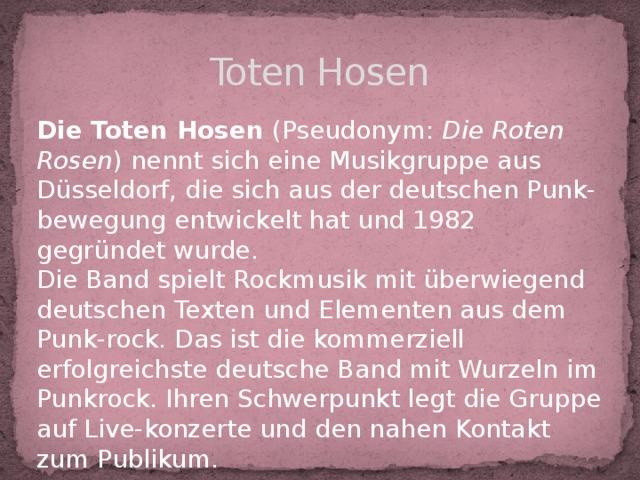 Toten Hosen Die Toten Hosen (Pseudonym: Die Roten Rosen ) nennt sich eine Musikgruppe aus Düsseldorf, die sich aus der deutschen Punk-bewegung entwickelt hat und 1982 gegründet wurde. Die Band spielt Rockmusik mit überwiegend deutschen Texten und Elementen aus dem Punk-rock. Das ist die kommerziell erfolgreichste deutsche Band mit Wurzeln im Punkrock. Ihren Schwerpunkt legt die Gruppe auf Live-konzerte und den nahen Kontakt zum Publikum.