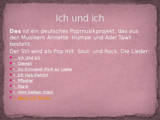 Ich und ich Das ist ein deutsches Popmusikprojekt, das aus den Musikern Annette Humpe  und Adel Tawil besteht. Der Stil wird als Pop mit Soul- und Rock. Die Lieder: