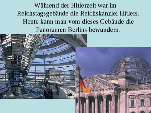 Während der Hitlerzeit war im Reichstagsgebäude die Reichskanzlei Hitlers. Heute kann man vom dieses Gebäude die Panoramen Berlins bewundern .
