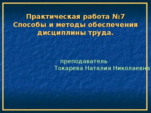 Практическая работа №7 Способы и методы обеспечения дисциплины труда.  преподаватель Токарева Наталия Николаевна