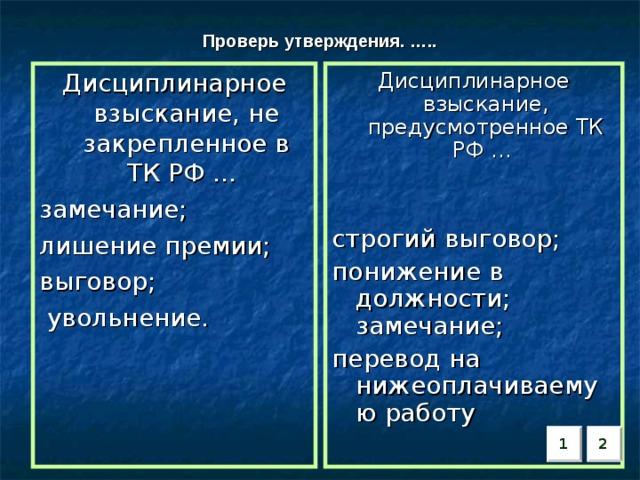 Проверь утверждения. ….. Дисциплинарное взыскание, не закрепленное в ТК РФ … замечание; лишение премии; выговор;  увольнение. Дисциплинарное взыскание, предусмотренное ТК РФ … строгий выговор; понижение в должности; замечание; перевод на нижеоплачиваемую работу 2 1