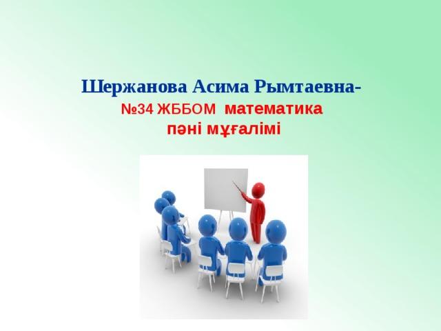 Шержанова Асима Рымтаевна- № 34 ЖББОМ математика пәні мұғалімі