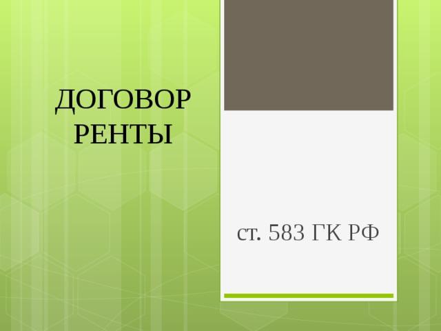 ДОГОВОР РЕНТЫ ст. 583 ГК РФ