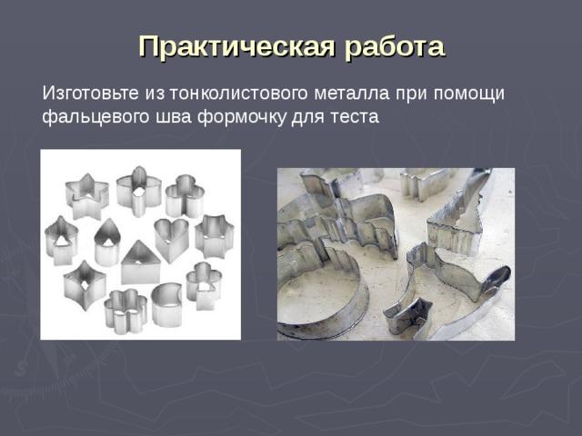 Практическая работа Изготовьте из тонколистового металла при помощи фальцевого шва формочку для теста