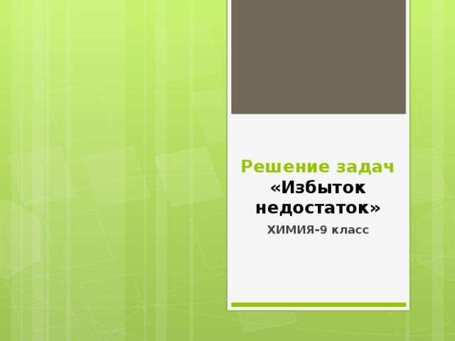 Решение задач  «Избыток недостаток» ХИМИЯ-9 класс