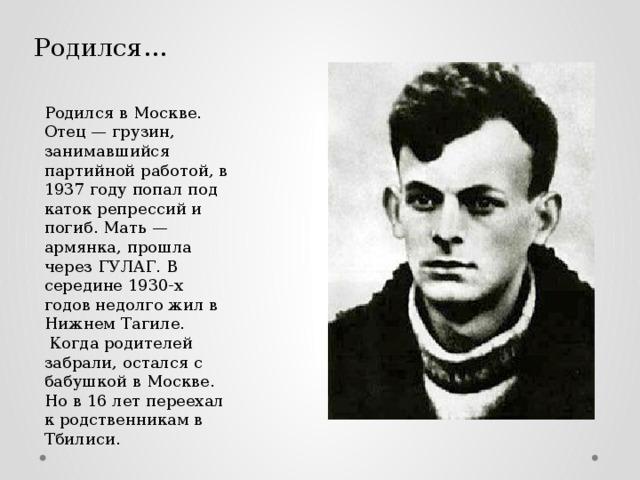 Родился… Родился в Москве. Отец — грузин, занимавшийся партийной работой, в 1937 году попал под каток репрессий и погиб. Мать — армянка, прошла через ГУЛАГ. В середине 1930-х годов недолго жил в Нижнем Тагиле.  Когда родителей забрали, остался с бабушкой в Москве. Но в 16 лет переехал к родственникам в Тбилиси.