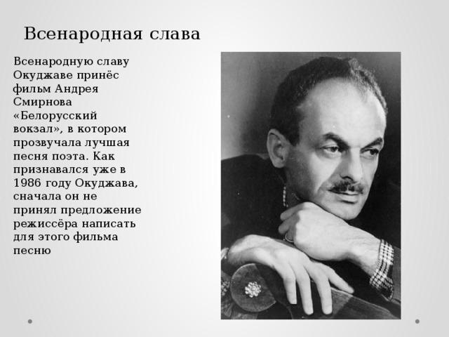 Всенародная слава Всенародную славу Окуджаве принёс фильм Андрея Смирнова «Белорусский вокзал», в котором прозвучала лучшая песня поэта. Как признавался уже в 1986 году Окуджава, сначала он не принял предложение режиссёра написать для этого фильма песню