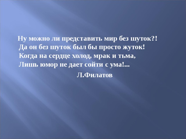 Ну можно ли представить мир без шуток?!  Да он без шуток был бы просто жуток!  Когда на сердце холод, мрак и тьма,  Лишь юмор не дает сойти с ума!...  Л.Филатов