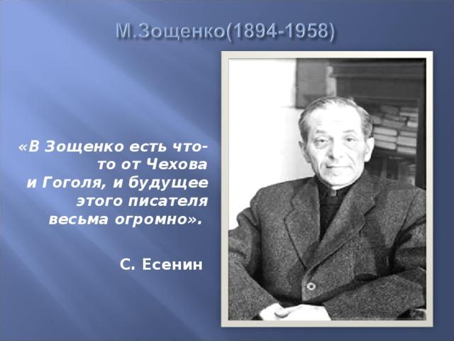 «В Зощенко есть что-то отЧехова иГоголя, ибудущее этого писателя весьма огромно».   С. Есенин