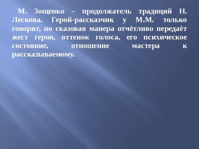 М. Зощенко – продолжатель традиций Н. Лескова. Герой-рассказчик у М.М. только говорит, но сказовая манера отчётливо передаёт жест героя, оттенок голоса, его психическое состояние, отношение мастера к рассказываемому.