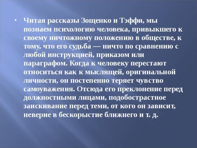 Читая рассказы Зощенко и Тэффи, мы познаем психологию человека, привыкшего к своему ничтожному положению в обществе, к тому, что его судьба — ничто по сравнению с любой инструкцией, приказом или параграфом. Когда к человеку перестают относиться как к мыслящей, оригинальной личности, он постепенно теряет чувство самоуважения. Отсюда его преклонение перед должностными лицами, подобострастное заискивание перед теми, от кого он зависит, неверие в бескорыстие ближнего и т. д.