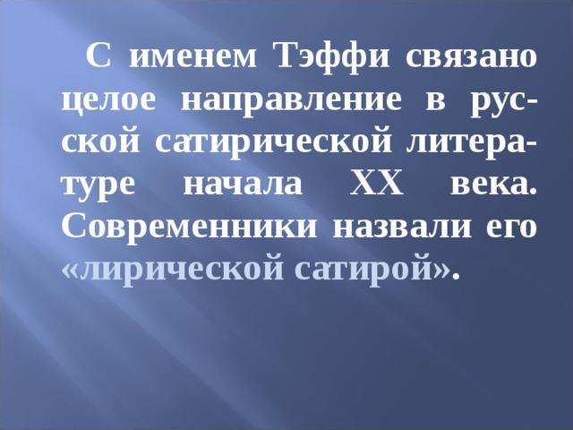 С именем Тэффи связано целое направление в рус-ской сатирической литера-туре начала ХХ века. Современники назвали его «лирической сатирой» .