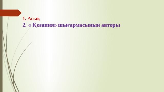 1. Асық  2. « Қозапия» шығармасының авторы