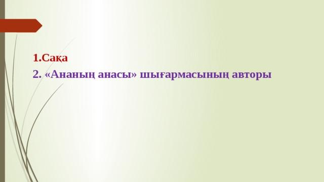 1.Сақа 2. «Ананың анасы» шығармасының авторы